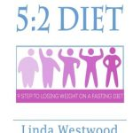 5:2 Diet: Fast Diet For Beginners – 9 Steps To Lose Weight On A Fasting Diet