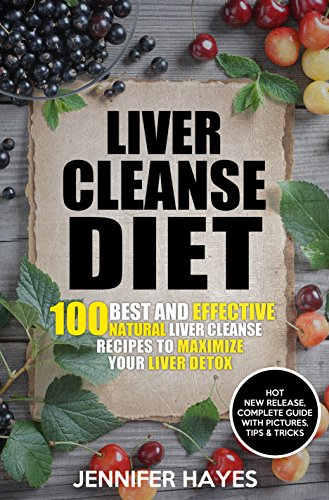 Liver Cleanse Diet: 100 Best and Effective Natural Liver Cleanse Recipes To Maximize Your Liver Detox