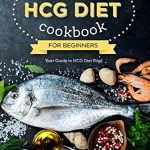 The HCG Diet Cookbook for Beginners – Your Guide to HCG Diet Food: The Only HCG Diet Plan That Any Newbie Can Follow