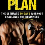 Workout Plan: The Ultimate 30-day Workout Challenge for Beginners (Workout Books, For Men, For Women, Home Exercise, Work Routines, Training Fitness, Building Muscle, Lose Fat)