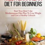 Mediterranean Diet For Beginners:: Start Your Ideal 7-Day Mediterranean Diet Plan To Lose Weight and Live A Healthy Lifestyle
