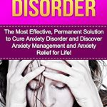 Anxiety Disorder: The Most Effective, Permanent Solution to Cure Anxiety Disorder and Discover Anxiety Management and Anxiety Relief for Life! (Anxiety … Anxiety And Depression, Anxiety)