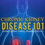 Kidney Disease: for beginners – What You Need to Know About Chronic Kidney Disease: Diet, Treatment, Prevention, and Detection (Chronic Kidney Disease – KIdney Stones – Kidney Disease 101)