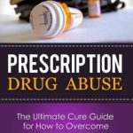 Prescription Drug Abuse: The Ultimate Cure Guide for How to Overcome A Prescription Drug Addiction (Pain Pill, Opiate, Vicodin, Oxycontin, Pain Killers, Detox, Recovery)