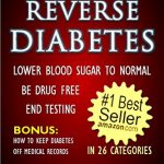 REVERSE DIABETES – LOWER BLOOD SUGAR TO NORMAL – BE DRUG FREE – END TESTING – BONUS: HOW TO KEEP DIABETES OFF MEDICAL RECORDS (Diabetes Cure, Diabetes Diet) (HOW TO BOOK & GUIDE FOR SMART DUMMIES 1)
