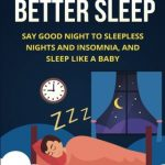 Sleep: The 10 Steps to Better Sleep (With BONUS Home Remedy): Say Good Night to Sleepless Nights and Insomnia, and Sleep Like a Baby