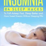 Insomnia: 84 Sleep Hacks To Fall Asleep Fast, Sleep Better and Have Sweet Dreams (Sleep Disorders, Sleep Apnea Snoring, Sleep Deprivation, Fatigue, Chronic Fatigue Syndrome) (Volume 1)