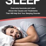 SLEEP: Overcome INSOMNIA and learn about the Causes and Treatments that will help end your SLEEPING DISORDER. (sleep treatments, better sleep, sleep problems, … how to sleep, sleep apnea, apnea)