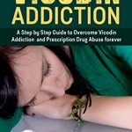 Vicodin Addiction: The Ultimate Step-by-Step Guide to Vicodin Addiction Treatment and Prescription Drugs abuse (Drug Addiction recovery, substance abuse, … Drug rehab,Drug  Addiction,Opium,Heroin,)