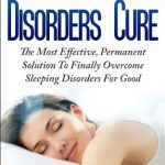 The Sleep Disorders Cure: The Most Effective, Permanent Solution To Finally Overcome Sleeping Disorders/Insomnia For Good.