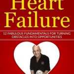 The Gift of Heart Failure: 12 Fabulous Fundamentals for Turning Obstacles into Opportunities