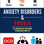 Anxiety Disorders & Phobia: All-Inclusive Self Help Guide To Rebalancing Your Life From Stress, Fear, SAD, OCD, Panic Attacks And Depression