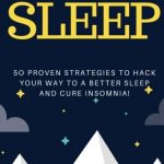 Sleep: 50 Proven Strategies To Hack Your Way To A Better Sleep And Cure Insomnia! (Healthy Sleeping Habits, Sleeping Disorders, Sleep smarter, Healing with Sleep)