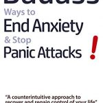 Badass Ways to End Anxiety & Stop Panic Attacks! – A counterintuitive approach to recover and regain control of your life: Die-Hard and Science-Based Techniques … to recover from Anxiety & Panic Attacks