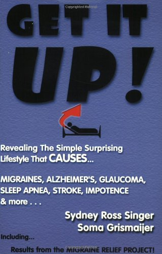 Get It Up! Revealing the Simple Surprising Lifestyle that  Causes Migraines, Alzheimer's, Stroke, Glaucoma, Sleep Apnea, Impotence,...and More!