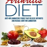 Arthritis Diet: Anti-Inflammatory Foods That Relieve Arthritis and Reduce Joint Inflammation