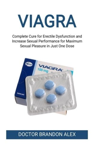 Viagra: Complete Cure for Erectile Dysfunction and Increase Sexual Performance for Maximum Sexual Pleasure in Just One Dose