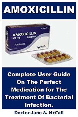 Amoxicillin: Complete User Guide On The Perfect Medication for The Treatment Of Bacterial Infection.